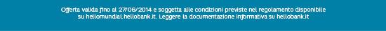 Offerta valida fino al 27/06/2014 e soggetta alle condizioni previste nel regolamento disponibile su hellomundial.hellobank.it. Leggere la documentazione informativa su hellobank.it